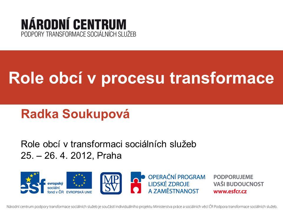 Role obcí v procesu transformace Radka Soukupová Role obcí v transformaci sociálních služeb 25.