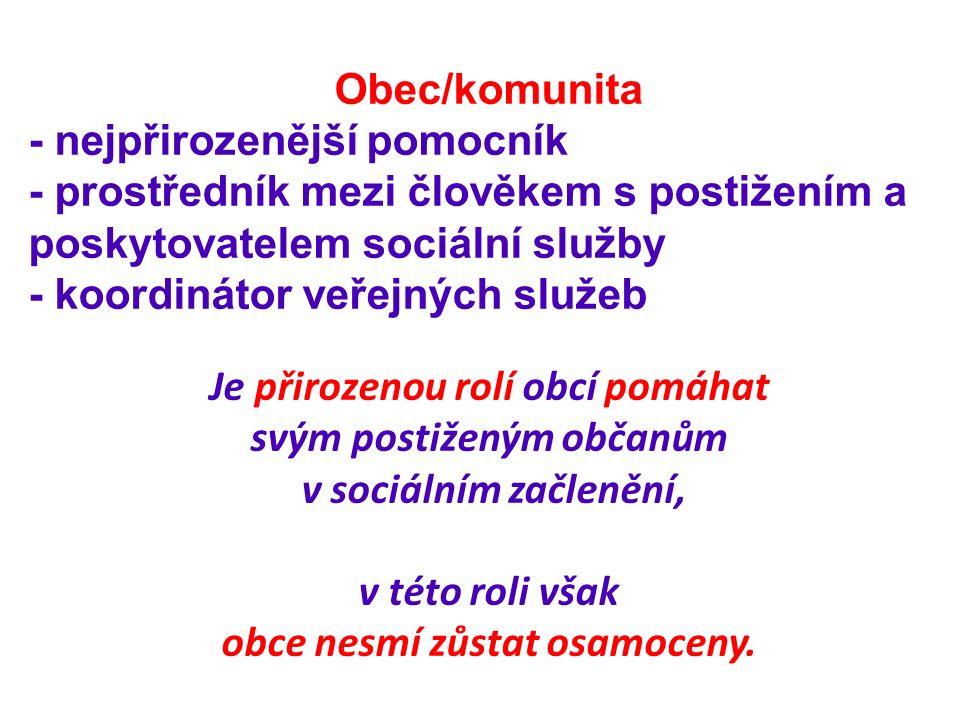 Obec/komunita - nejpřirozenější pomocník - prostředník mezi člověkem s postižením a poskytovatelem sociální služby - koordinátor veřejných služeb Je přirozenou rolí obcí pomáhat svým postiženým občanům v sociálním začlenění, v této roli však obce nesmí zůstat osamoceny.