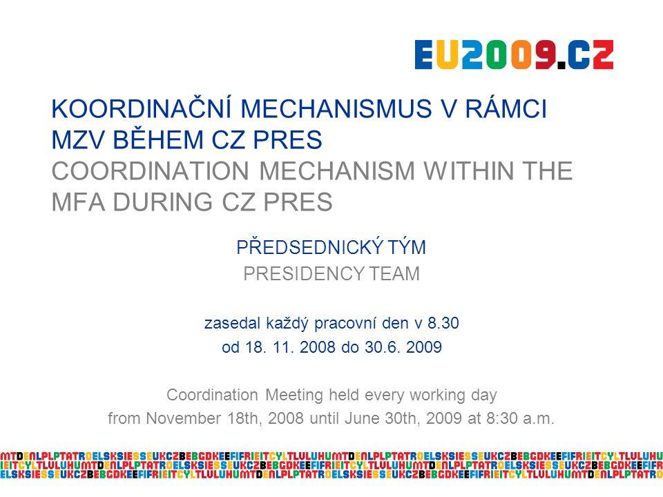 KOORDINAČNÍ MECHANISMUS V RÁMCI MZV BĚHEM CZ PRES COORDINATION MECHANISM WITHIN THE MFA DURING CZ PRES PŘEDSEDNICKÝ TÝM PRESIDENCY TEAM zasedal každý pracovní den v 8.30 od 18.