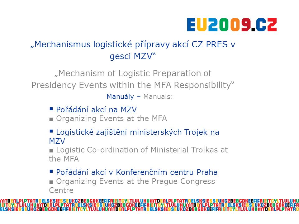 """Mechanismus logistické přípravy akcí CZ PRES v gesci MZV ""Mechanism of Logistic Preparation of Presidency Events within the MFA Responsibility Manuály – Manuals:  Pořádání akcí na MZV ■ Organizing Events at the MFA  Logistické zajištění ministerských Trojek na MZV ■ Logistic Co-ordination of Ministerial Troikas at the MFA  Pořádání akcí v Konferenčním centru Praha ■ Organizing Events at the Prague Congress Centre"