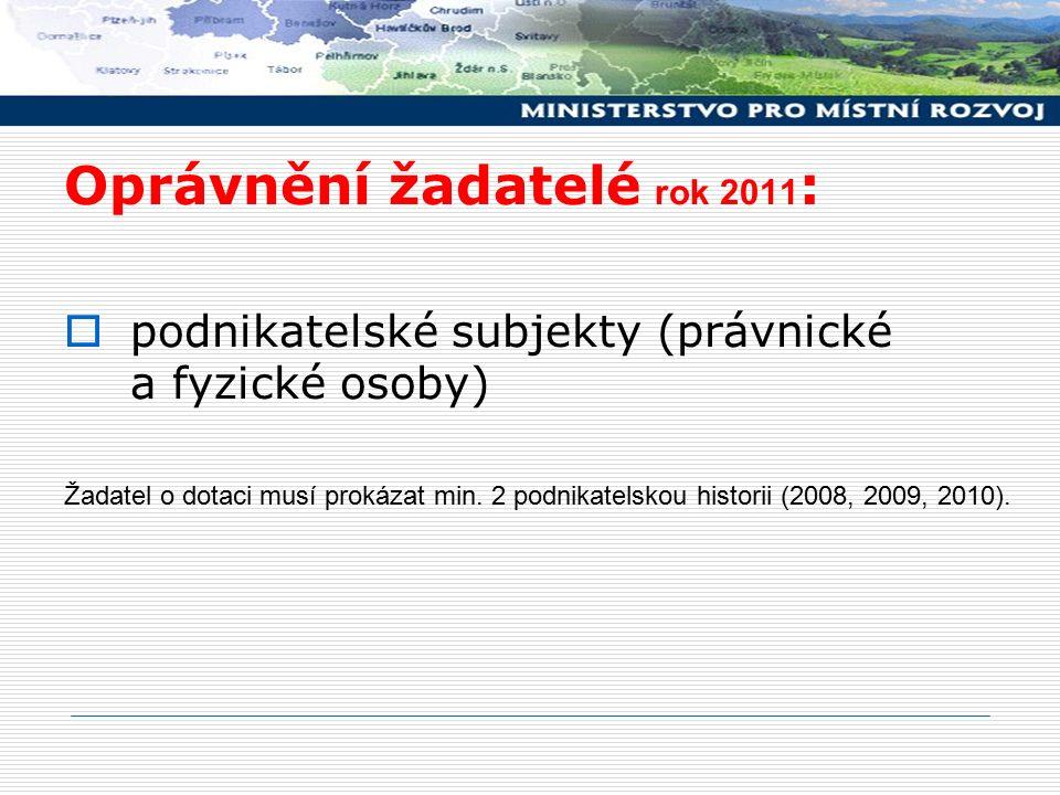 Oprávnění žadatelé rok 2011 :  podnikatelské subjekty (právnické a fyzické osoby) Žadatel o dotaci musí prokázat min. 2 podnikatelskou historii (2008