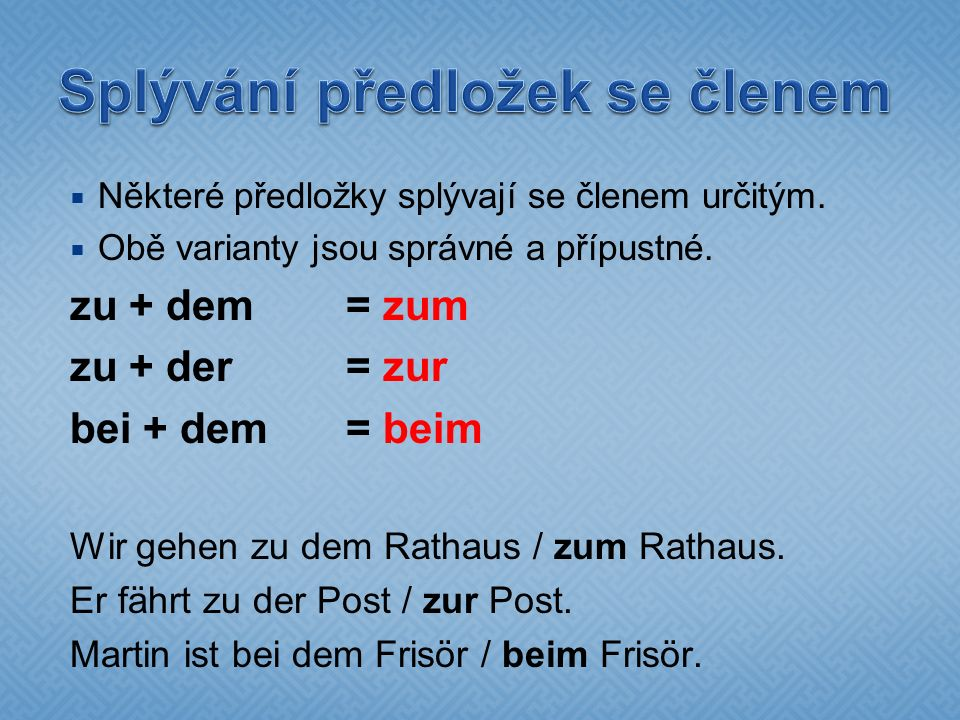  Některé předložky splývají se členem určitým.  Obě varianty jsou správné a přípustné. zu + dem = zum zu + der= zur bei + dem= beim Wir gehen zu dem