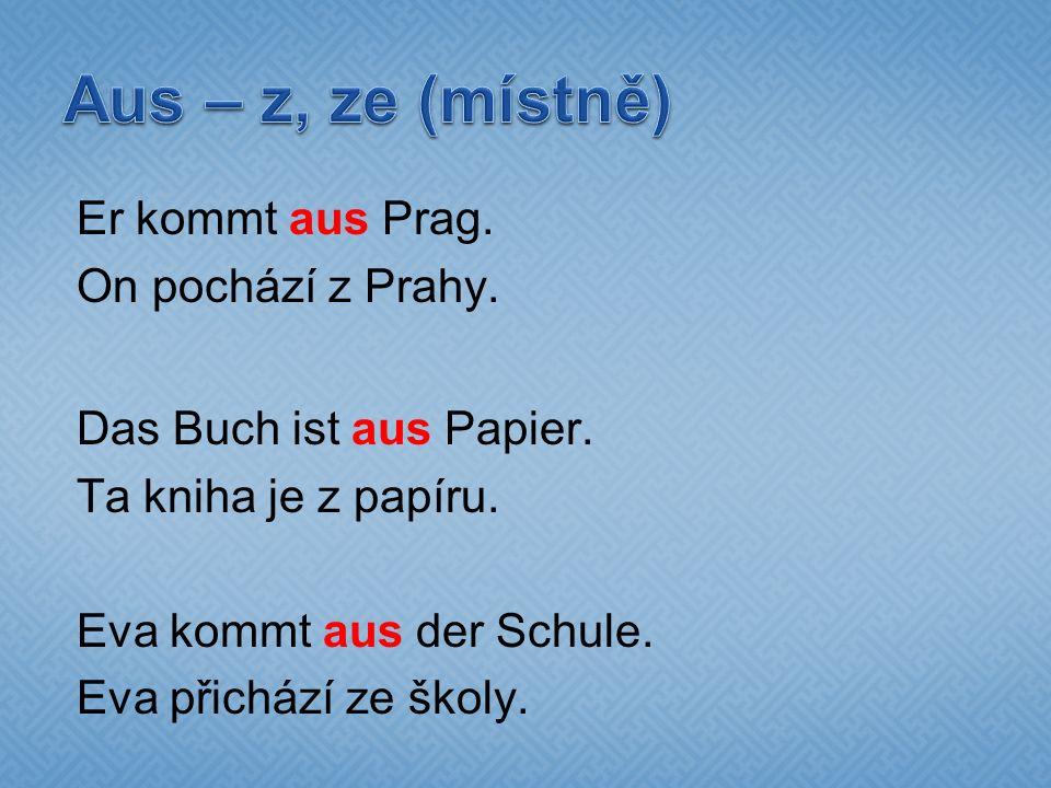 Er kommt aus Prag. On pochází z Prahy. Das Buch ist aus Papier.
