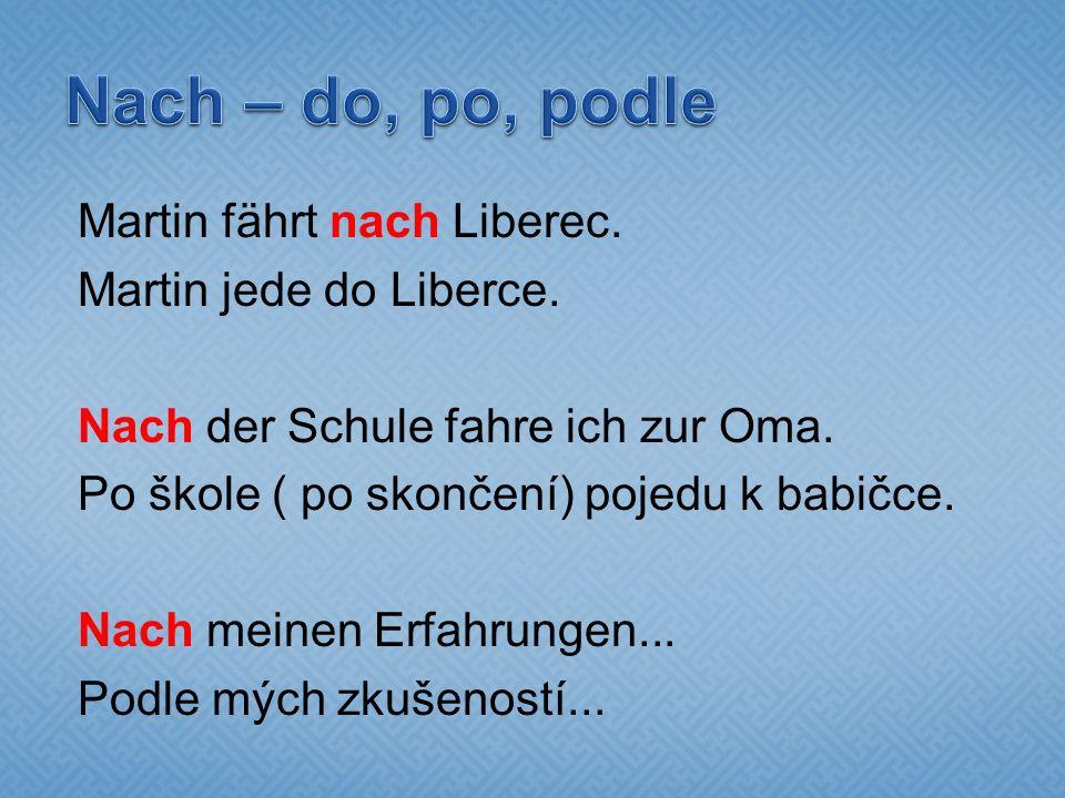 Martin fährt nach Liberec. Martin jede do Liberce. Nach der Schule fahre ich zur Oma. Po škole ( po skončení) pojedu k babičce. Nach meinen Erfahrunge