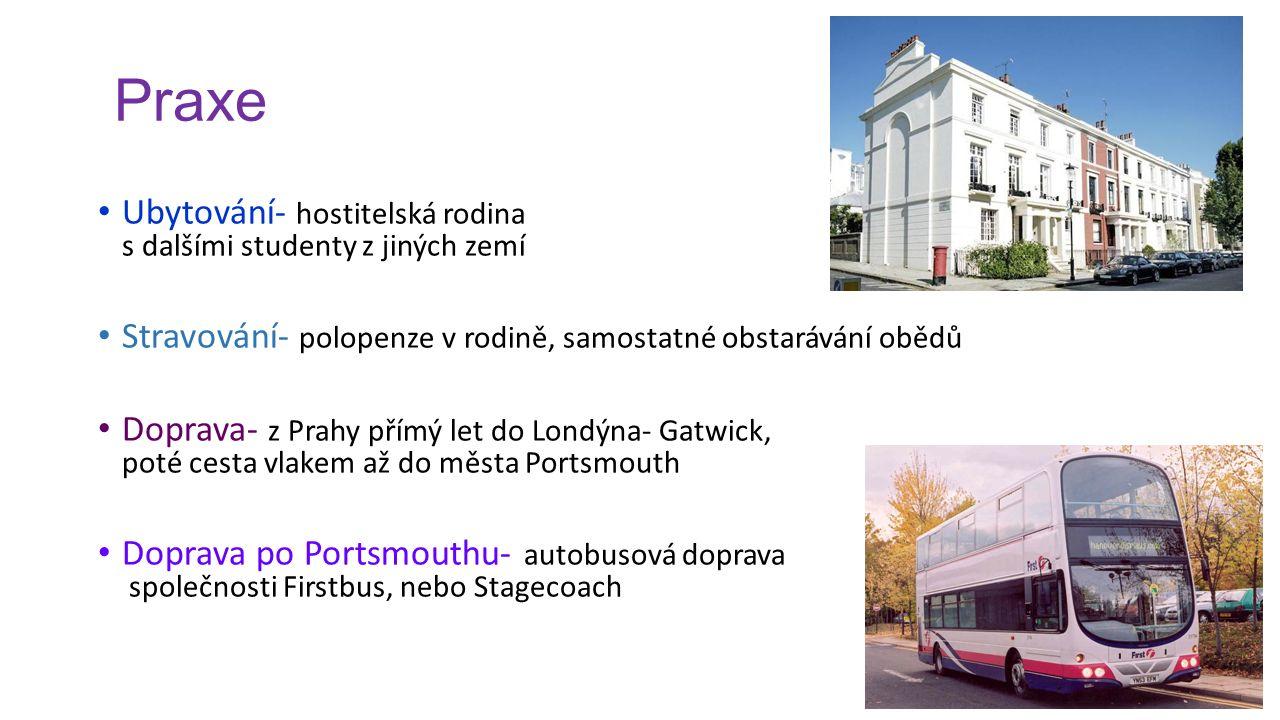 Praxe Ubytování- hostitelská rodina s dalšími studenty z jiných zemí Stravování- polopenze v rodině, samostatné obstarávání obědů Doprava- z Prahy přímý let do Londýna- Gatwick, poté cesta vlakem až do města Portsmouth Doprava po Portsmouthu- autobusová doprava společnosti Firstbus, nebo Stagecoach