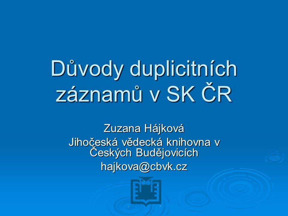 Důvody duplicitních záznamů v SK ČR Zuzana Hájková Jihočeská vědecká knihovna v Českých Budějovicích hajkova@cbvk.cz