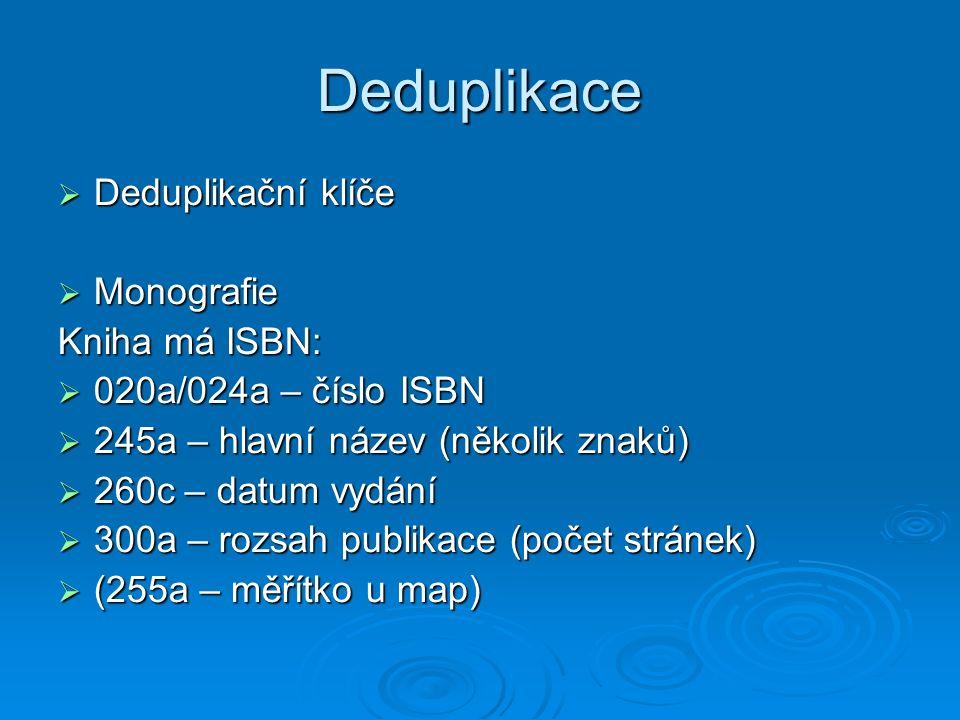 Deduplikace  Deduplikační klíče  Monografie Kniha má ISBN:  020a/024a – číslo ISBN  245a – hlavní název (několik znaků)  260c – datum vydání  300a – rozsah publikace (počet stránek)  (255a – měřítko u map)