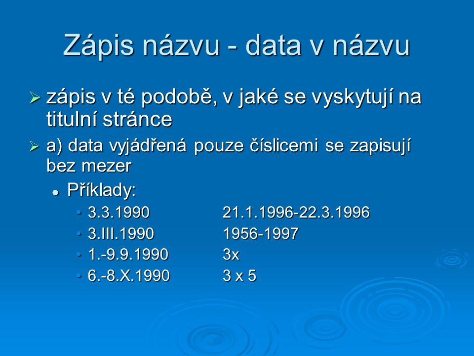 Zápis názvu - data v názvu  zápis v té podobě, v jaké se vyskytují na titulní stránce  a) data vyjádřená pouze číslicemi se zapisují bez mezer Příklady: Příklady: 3.3.1990 21.1.1996-22.3.19963.3.1990 21.1.1996-22.3.1996 3.III.1990 1956-19973.III.1990 1956-1997 1.-9.9.1990 3x1.-9.9.1990 3x 6.-8.X.1990 3 x 56.-8.X.1990 3 x 5