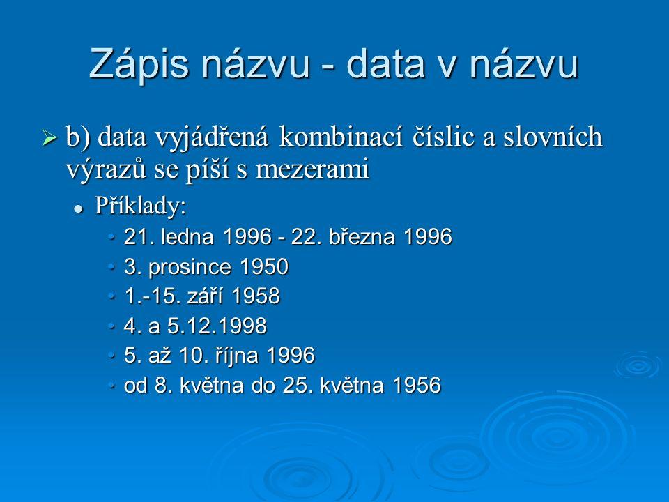 Zápis názvu - data v názvu  b) data vyjádřená kombinací číslic a slovních výrazů se píší s mezerami Příklady: Příklady: 21.