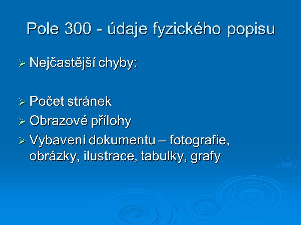 Pole 300 - údaje fyzického popisu  Nejčastější chyby:  Počet stránek  Obrazové přílohy  Vybavení dokumentu – fotografie, obrázky, ilustrace, tabulky, grafy