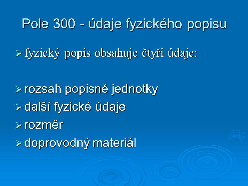 Pole 300 - údaje fyzického popisu  fyzický popis obsahuje čtyři údaje:  rozsah popisné jednotky  další fyzické údaje  rozměr  doprovodný materiál