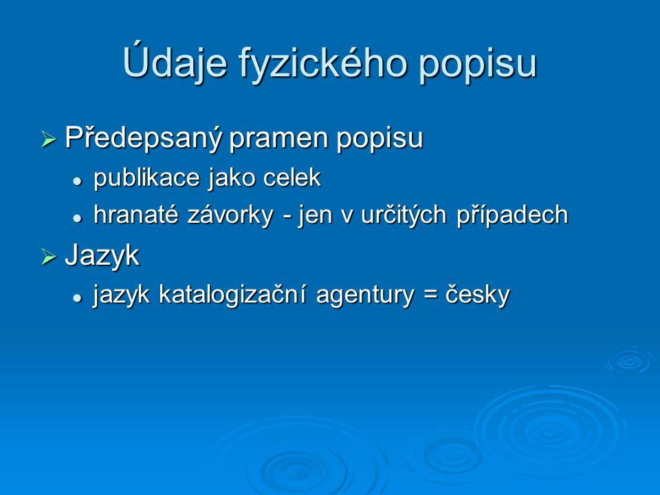 Údaje fyzického popisu  Předepsaný pramen popisu publikace jako celek publikace jako celek hranaté závorky - jen v určitých případech hranaté závorky - jen v určitých případech  Jazyk jazyk katalogizační agentury = česky jazyk katalogizační agentury = česky