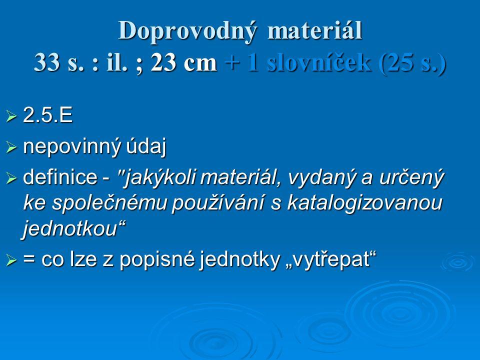 """ 2.5.E  nepovinný údaj  definice - jakýkoli materiál, vydaný a určený ke společnému používání s katalogizovanou jednotkou  = co lze z popisné jednotky """"vytřepat Doprovodný materiál 33 s."""