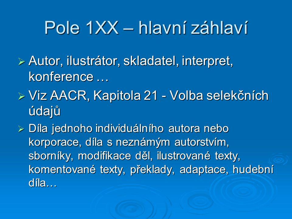 Pole 1XX – hlavní záhlaví  Autor, ilustrátor, skladatel, interpret, konference …  Viz AACR, Kapitola 21 - Volba selekčních údajů  Díla jednoho individuálního autora nebo korporace, díla s neznámým autorstvím, sborníky, modifikace děl, ilustrované texty, komentované texty, překlady, adaptace, hudební díla…