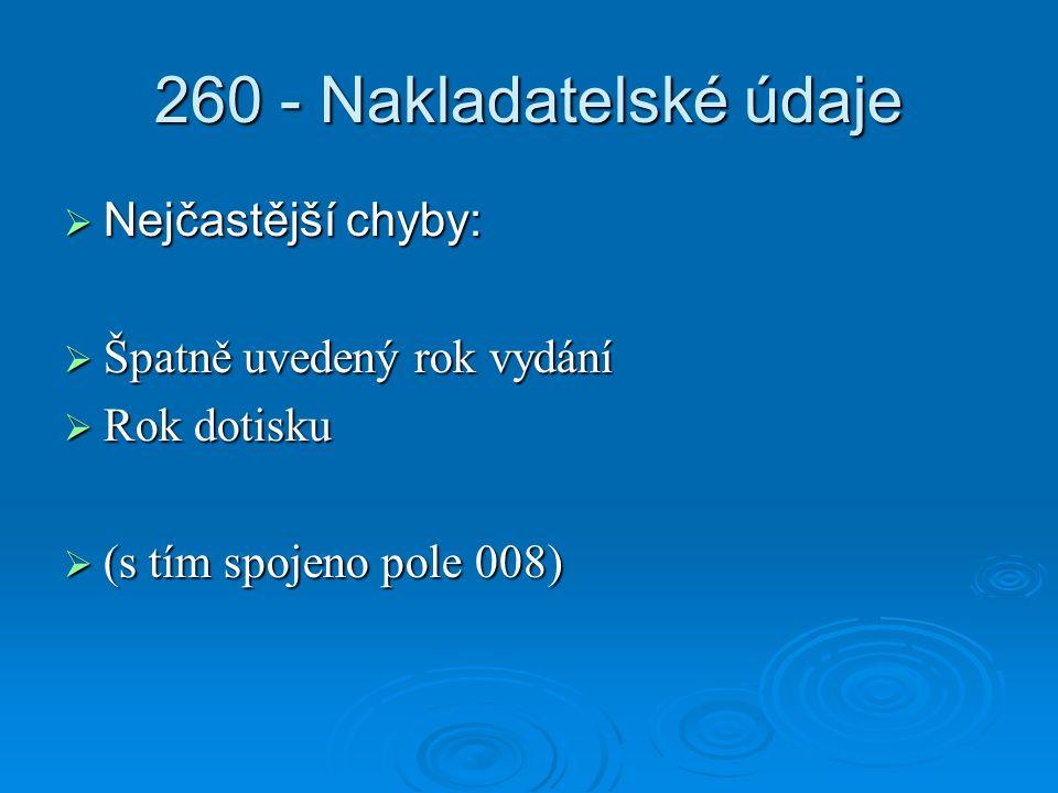 260 - Nakladatelské údaje  Nejčastější chyby:  Špatně uvedený rok vydání  Rok dotisku  (s tím spojeno pole 008)