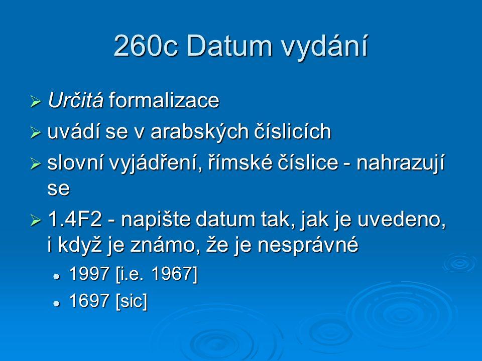 260c Datum vydání  Určitá formalizace  uvádí se v arabských číslicích  slovní vyjádření, římské číslice - nahrazují se  1.4F2 - napište datum tak, jak je uvedeno, i když je známo, že je nesprávné 1997 [i.e.