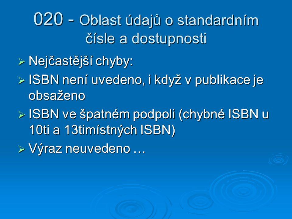 020 - Oblast údajů o standardním čísle a dostupnosti  Nejčastější chyby:  ISBN není uvedeno, i když v publikace je obsaženo  ISBN ve špatném podpoli (chybné ISBN u 10ti a 13timístných ISBN)  Výraz neuvedeno …