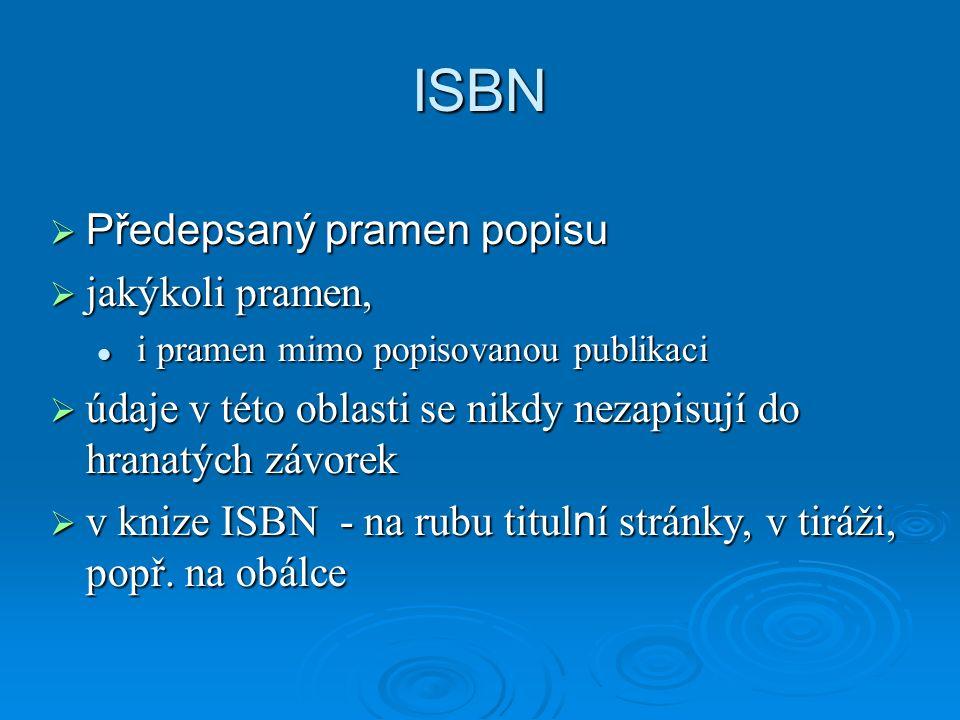ISBN  Předepsaný pramen popisu  jakýkoli pramen, i pramen mimo popisovanou publikaci i pramen mimo popisovanou publikaci  údaje v této oblasti se nikdy nezapisují do hranatých závorek  v knize ISBN - na rubu titul n í stránky, v tiráži, popř.