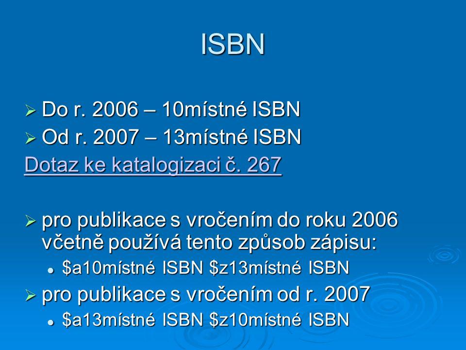 ISBN  Do r. 2006 – 10místné ISBN  Od r. 2007 – 13místné ISBN Dotaz ke katalogizaci č.