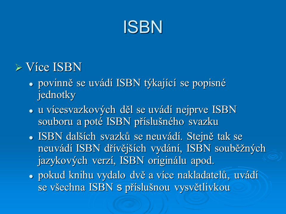 ISBN  Více ISBN povinně se uvádí ISBN týkající se popisné jednotky povinně se uvádí ISBN týkající se popisné jednotky u vícesvazkových děl se uvádí nejprve ISBN souboru a poté ISBN příslušného svazku u vícesvazkových děl se uvádí nejprve ISBN souboru a poté ISBN příslušného svazku ISBN dalších svazků se neuvádí.