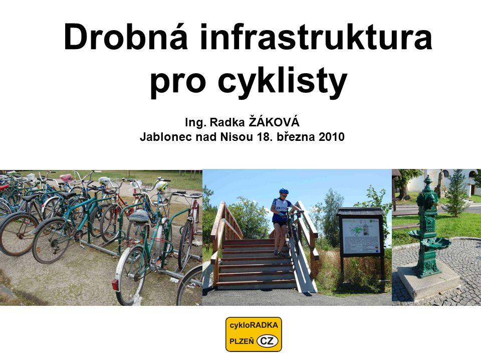 Drobná infrastruktura pro cyklisty Ing. Radka ŽÁKOVÁ Jablonec nad Nisou 18. března 2010