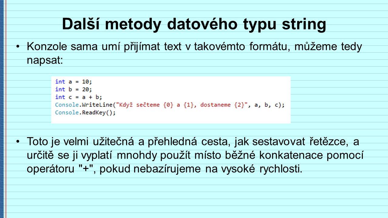 Další metody datového typu string Konzole sama umí přijímat text v takovémto formátu, můžeme tedy napsat: Toto je velmi užitečná a přehledná cesta, jak sestavovat řetězce, a určitě se ji vyplatí mnohdy použít místo běžné konkatenace pomocí operátoru + , pokud nebazírujeme na vysoké rychlosti.