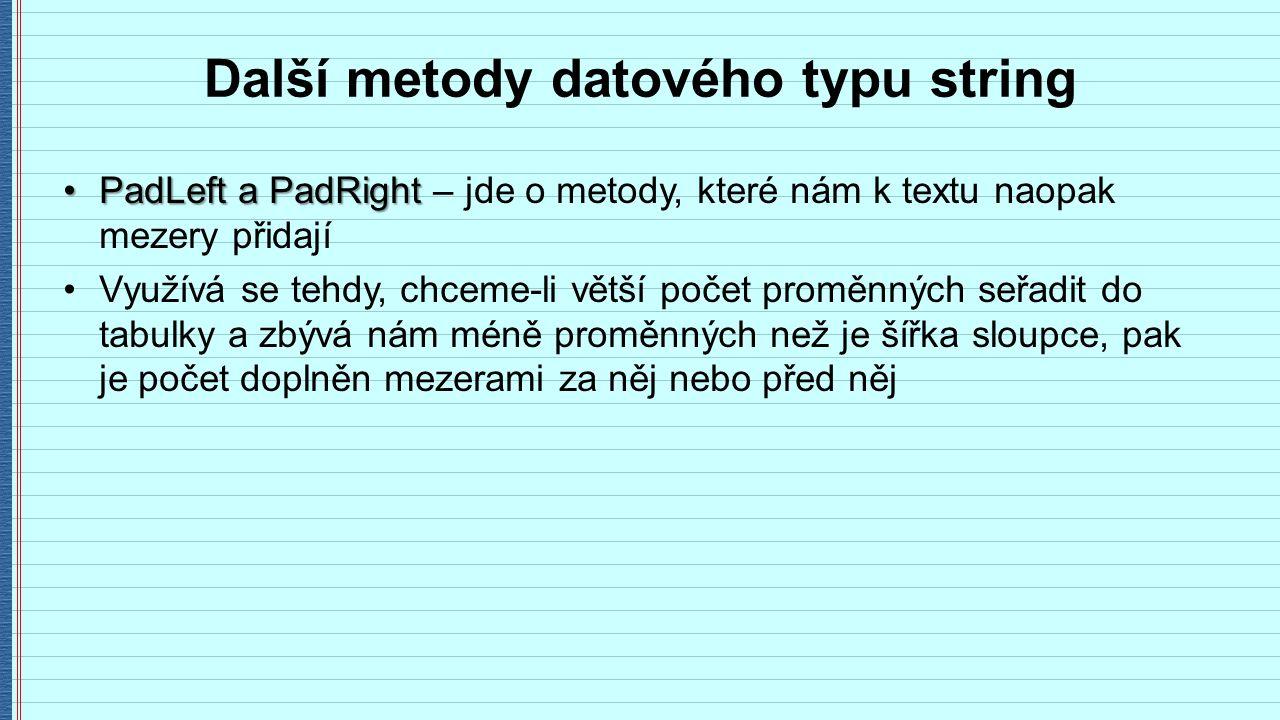 Další metody datového typu string PadLeft a PadRightPadLeft a PadRight – jde o metody, které nám k textu naopak mezery přidají Využívá se tehdy, chceme-li větší počet proměnných seřadit do tabulky a zbývá nám méně proměnných než je šířka sloupce, pak je počet doplněn mezerami za něj nebo před něj