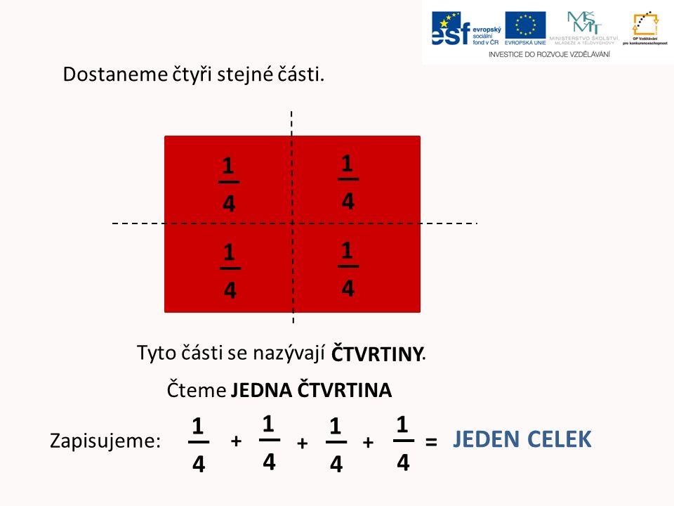 Dostaneme čtyři stejné části. Tyto části se nazývají. Zapisujeme: 1 4 1 4 1 4 1 4 1 4 1 4 1 4 1 4 + + + = JEDEN CELEK ČTVRTINY Čteme JEDNA ČTVRTINA