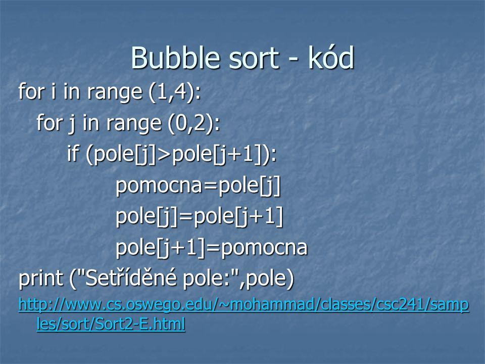 Bubble sort - kód for i in range (1,4): for j in range (0,2): if (pole[j]>pole[j+1]): pomocna=pole[j] pole[j]=pole[j+1] pole[j+1]=pomocna print (