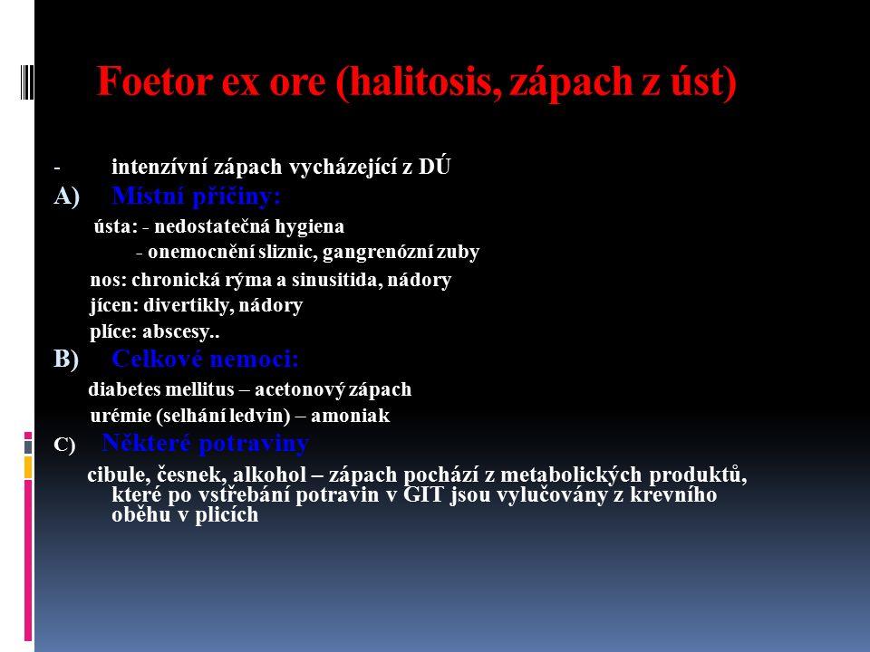 Foetor ex ore (halitosis, zápach z úst) - intenzívní zápach vycházející z DÚ A) Místní příčiny: ústa: - nedostatečná hygiena - onemocnění sliznic, gan