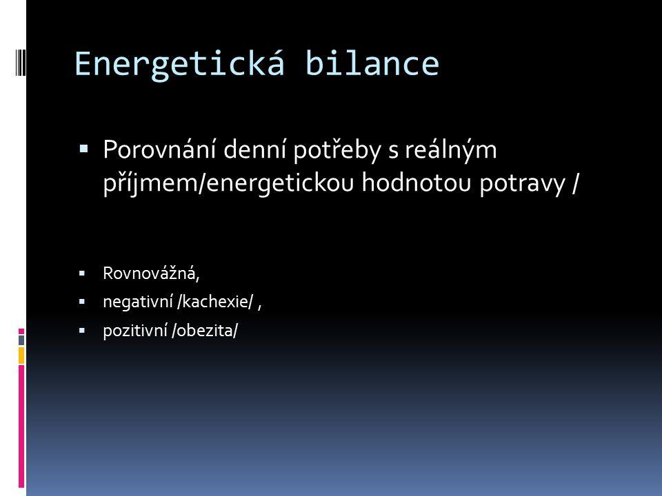 Energetická bilance  Porovnání denní potřeby s reálným příjmem/energetickou hodnotou potravy /  Rovnovážná,  negativní /kachexie/,  pozitivní /obe