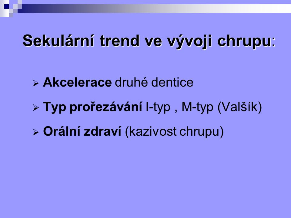 Sekulární trend ve vývoji chrupu:  Akcelerace druhé dentice  Typ prořezávání I-typ, M-typ (Valšík)  Orální zdraví (kazivost chrupu)