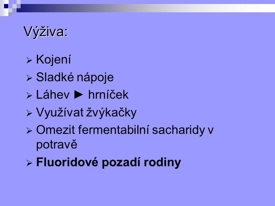 Výživa:  Kojení  Sladké nápoje  Láhev ► hrníček  Využívat žvýkačky  Omezit fermentabilní sacharidy v potravě  Fluoridové pozadí rodiny