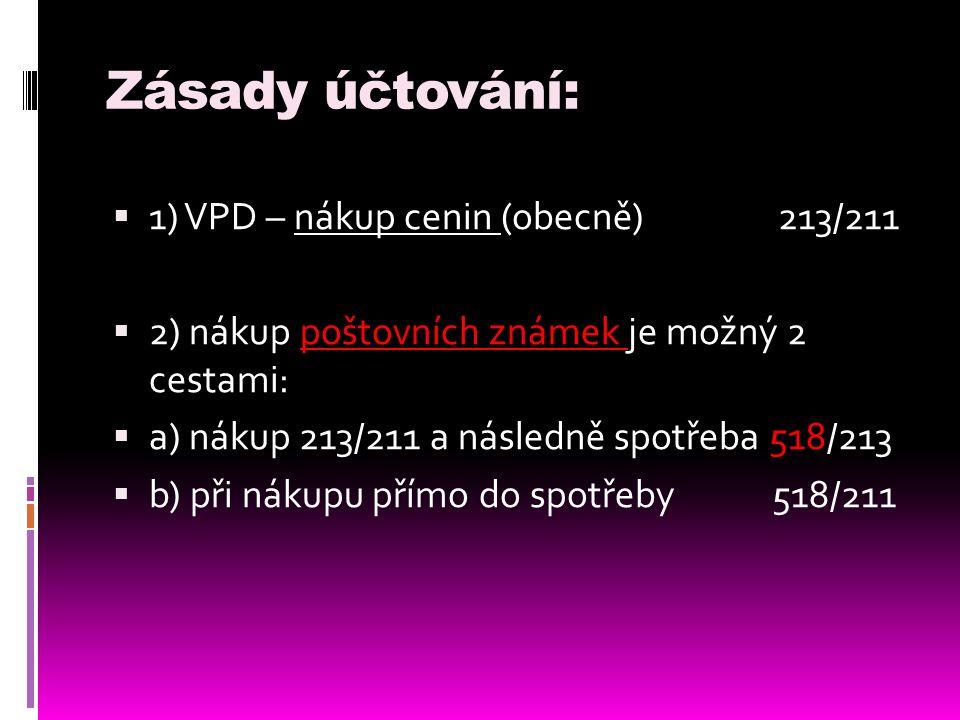 Zásady účtování:  1) VPD – nákup cenin (obecně)213/211  2) nákup poštovních známek je možný 2 cestami:  a) nákup 213/211 a následně spotřeba 518/21