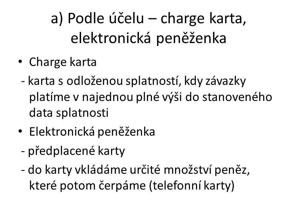 a) Podle účelu – charge karta, elektronická peněženka Charge karta - karta s odloženou splatností, kdy závazky platíme v najednou plné výši do stanoveného data splatnosti Elektronická peněženka - předplacené karty - do karty vkládáme určité množství peněz, které potom čerpáme (telefonní karty)