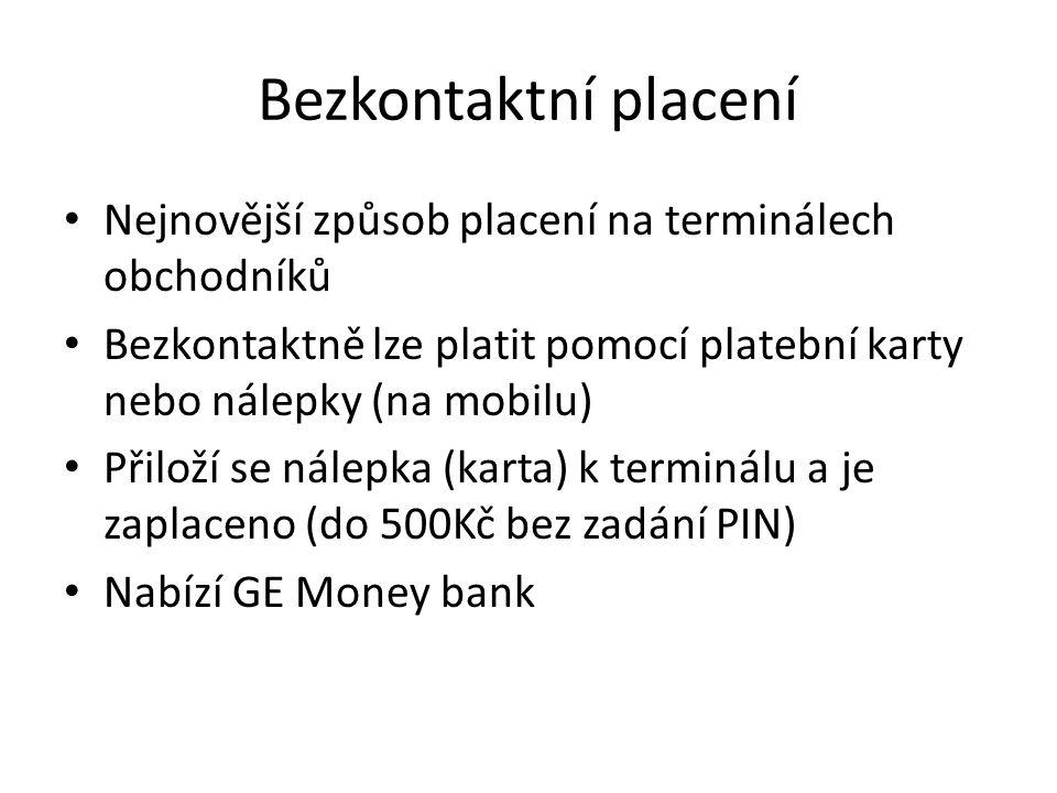 Bezkontaktní placení Nejnovější způsob placení na terminálech obchodníků Bezkontaktně lze platit pomocí platební karty nebo nálepky (na mobilu) Přiloží se nálepka (karta) k terminálu a je zaplaceno (do 500Kč bez zadání PIN) Nabízí GE Money bank