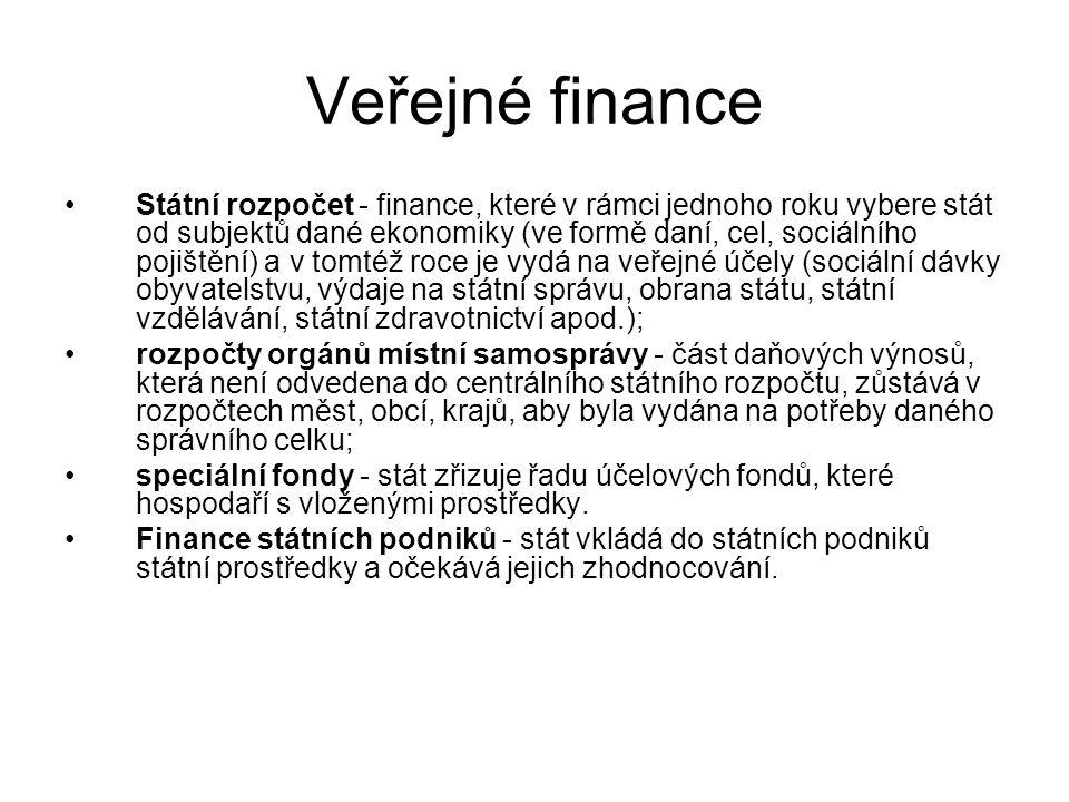 Veřejné finance Státní rozpočet - finance, které v rámci jednoho roku vybere stát od subjektů dané ekonomiky (ve formě daní, cel, sociálního pojištění) a v tomtéž roce je vydá na veřejné účely (sociální dávky obyvatelstvu, výdaje na státní správu, obrana státu, státní vzdělávání, státní zdravotnictví apod.); rozpočty orgánů místní samosprávy - část daňových výnosů, která není odvedena do centrálního státního rozpočtu, zůstává v rozpočtech měst, obcí, krajů, aby byla vydána na potřeby daného správního celku; speciální fondy - stát zřizuje řadu účelových fondů, které hospodaří s vloženými prostředky.
