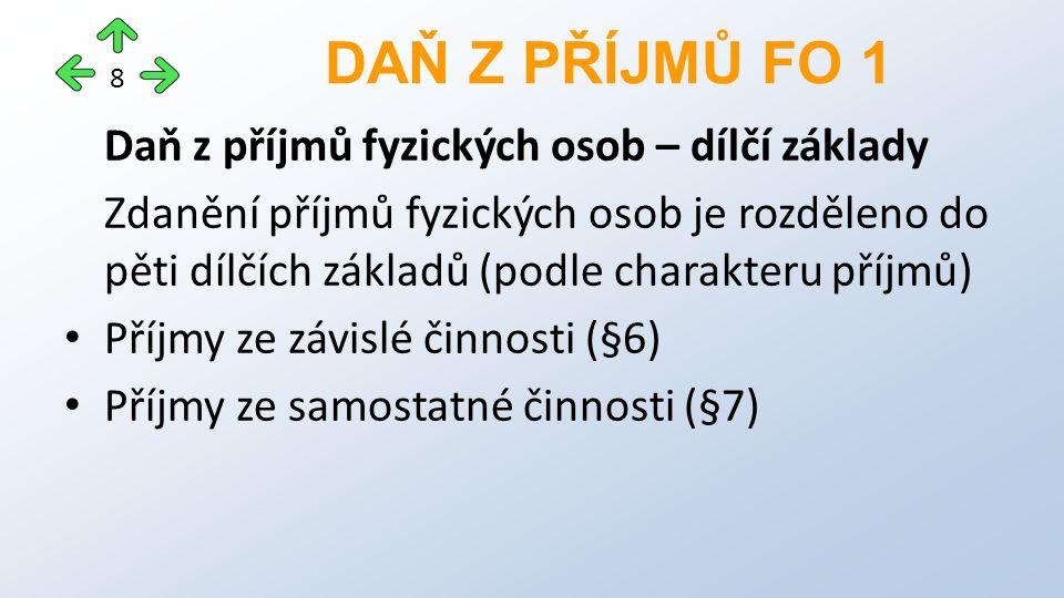 Daň z příjmů fyzických osob – dílčí základy Zdanění příjmů fyzických osob je rozděleno do pěti dílčích základů (podle charakteru příjmů) Příjmy ze závislé činnosti (§6) Příjmy ze samostatné činnosti (§7) DAŇ Z PŘÍJMŮ FO 1 8