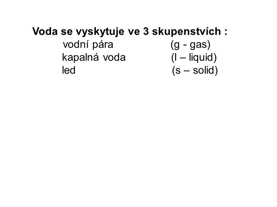 Voda se vyskytuje ve 3 skupenstvích : vodní pára (g - gas) kapalná voda (l – liquid) led (s – solid)