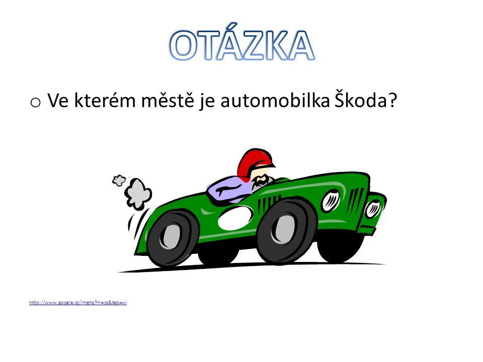 o Ve kterém městě je automobilka Škoda http://www.google.cz/imghp hl=cs&tab=wi
