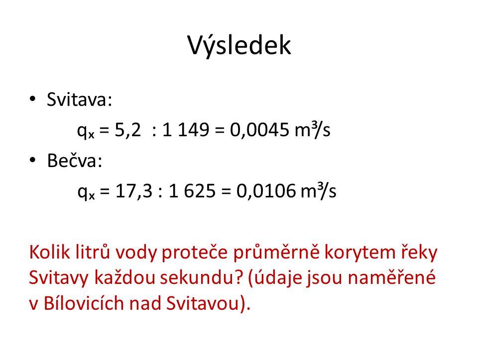 Výsledek Svitava: qₓ = 5,2 : 1 149 = 0,0045 m³/s Bečva: qₓ = 17,3 : 1 625 = 0,0106 m³/s Kolik litrů vody proteče průměrně korytem řeky Svitavy každou sekundu.