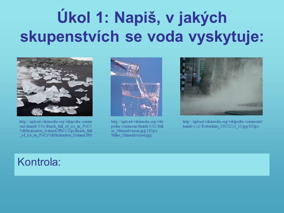Úkol 1: Napiš, v jakých skupenstvích se voda vyskytuje: Kontrola: Pevné (led, sníh), kapalné, plynné (pára) http://upload.wikimedia.org/wikipedia/commons/t humb/c/c2/Rotterdam_20051224_10.jpg/800px- http://upload.wikimedia.org/wikipedia/comm ons/thumb/0/0e/Beach_full_of_ice_in_J%C3 %B6kulsarlon_Iceland.JPG/120pxBeach_full _of_ice_in_J%C3%B6kulsarlon_Iceland.JPG http://upload.wikimedia.org/wiki pedia/commons/thumb/0/02/Still es_Mineralwasser.jpg/180px- Stilles_Mineralwasser.jpg