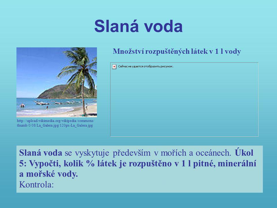 Slaná voda http://upload.wikimedia.org/wikipedia/commons/ thumb/0/08/La_Galera.jpg/120px-La_Galera.jpg Množství rozpuštěných látek v 1 l vody Slaná voda se vyskytuje především v mořích a oceánech.