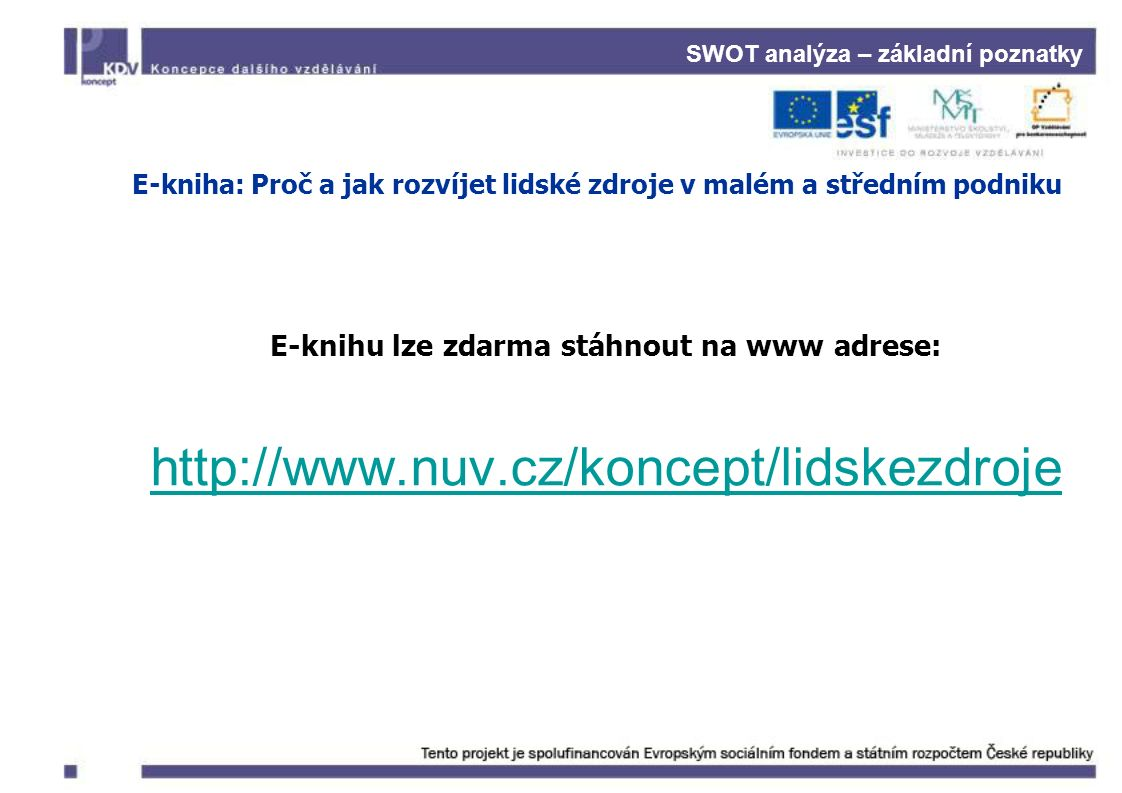 SWOT analýza – základní poznatky E-kniha: Proč a jak rozvíjet lidské zdroje v malém a středním podniku E-knihu lze zdarma stáhnout na www adrese: http://www.nuv.cz/koncept/lidskezdroje