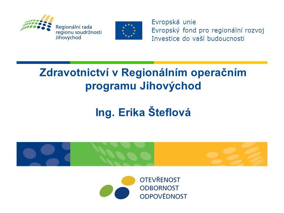 Zdravotnictví v Regionálním operačním programu Jihovýchod Ing. Erika Šteflová Evropská unie Evropský fond pro regionální rozvoj Investice do vaší budo