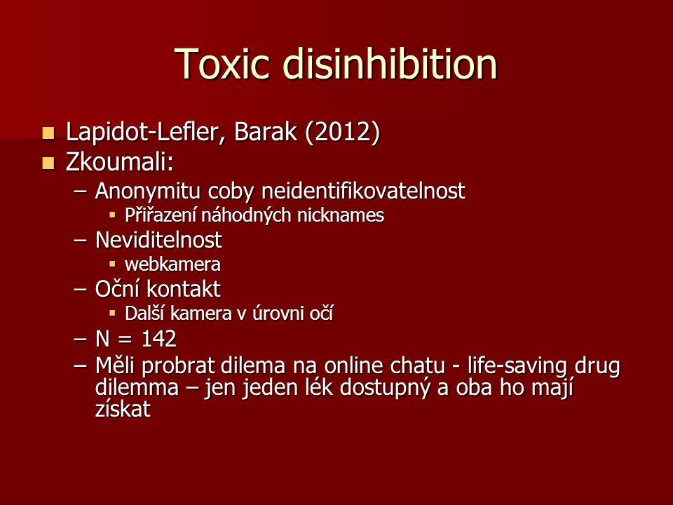 Toxic disinhibition Lapidot-Lefler, Barak (2012) Lapidot-Lefler, Barak (2012) Zkoumali: Zkoumali: –Anonymitu coby neidentifikovatelnost  Přiřazení náhodných nicknames –Neviditelnost  webkamera –Oční kontakt  Další kamera v úrovni očí –N = 142 –Měli probrat dilema na online chatu - life-saving drug dilemma – jen jeden lék dostupný a oba ho mají získat