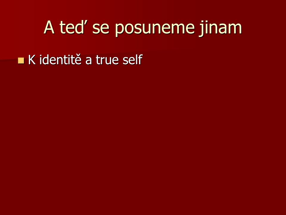A teď se posuneme jinam K identitě a true self K identitě a true self