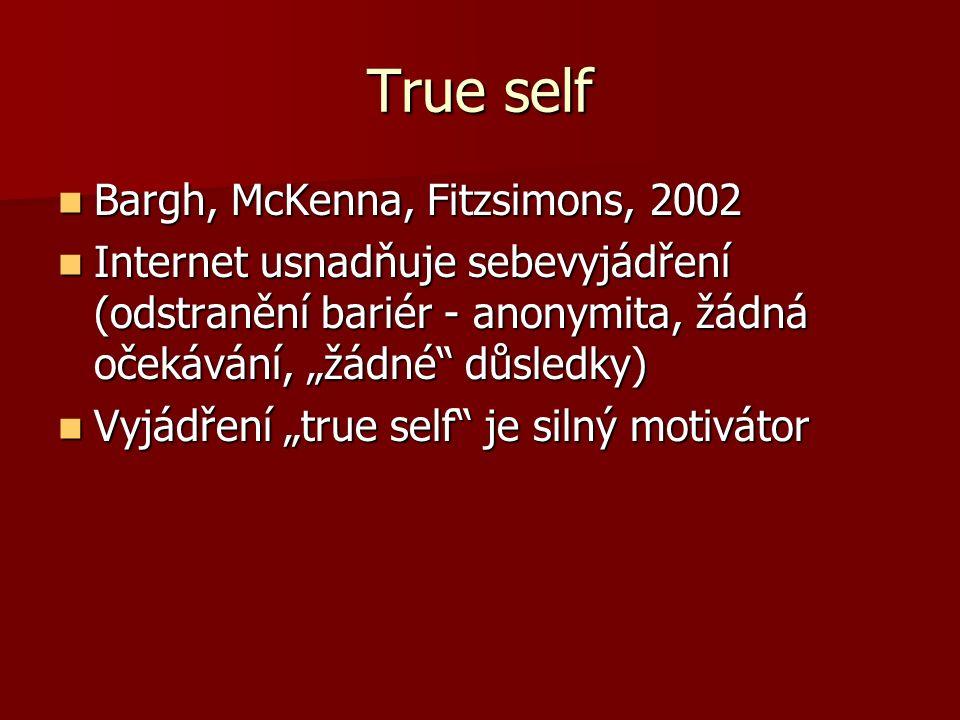 """True self Bargh, McKenna, Fitzsimons, 2002 Bargh, McKenna, Fitzsimons, 2002 Internet usnadňuje sebevyjádření (odstranění bariér - anonymita, žádná očekávání, """"žádné důsledky) Internet usnadňuje sebevyjádření (odstranění bariér - anonymita, žádná očekávání, """"žádné důsledky) Vyjádření """"true self je silný motivátor Vyjádření """"true self je silný motivátor"""