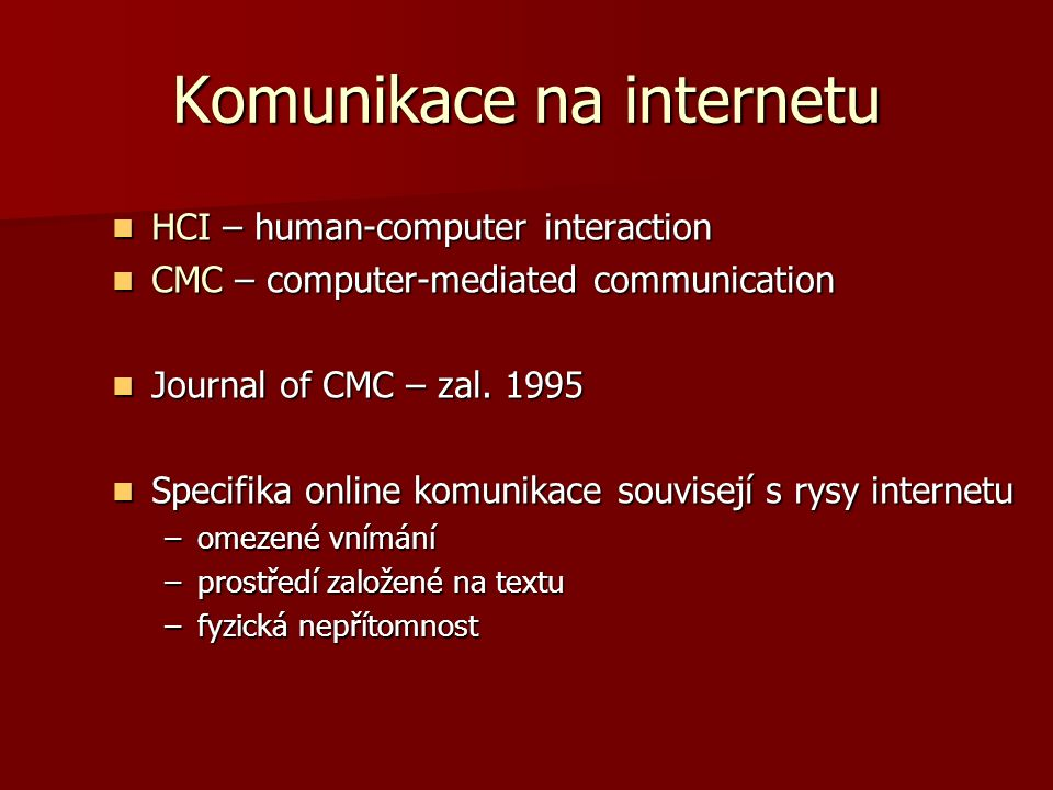 Komunikace na internetu HCI – human-computer interaction HCI – human-computer interaction CMC – computer-mediated communication CMC – computer-mediated communication Journal of CMC – zal.