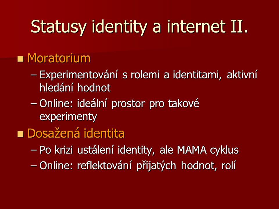 Statusy identity a internet II. Moratorium Moratorium –Experimentování s rolemi a identitami, aktivní hledání hodnot –Online: ideální prostor pro tako